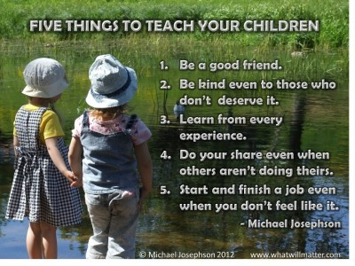 Post image for QUOTE & POSTER: Five things to teach your children 1. Be a good friend. 2. Be kind even to those who don't deserve it. 3. Learn from every experience. 4. Do your share even when others aren't doing theirs. 5. Start and finish a job even when you don't feel like it. -Michael Josephson
