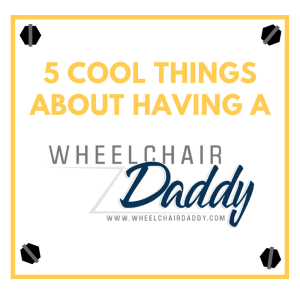 5 Cool Things About a Dad in a Wheelchair!