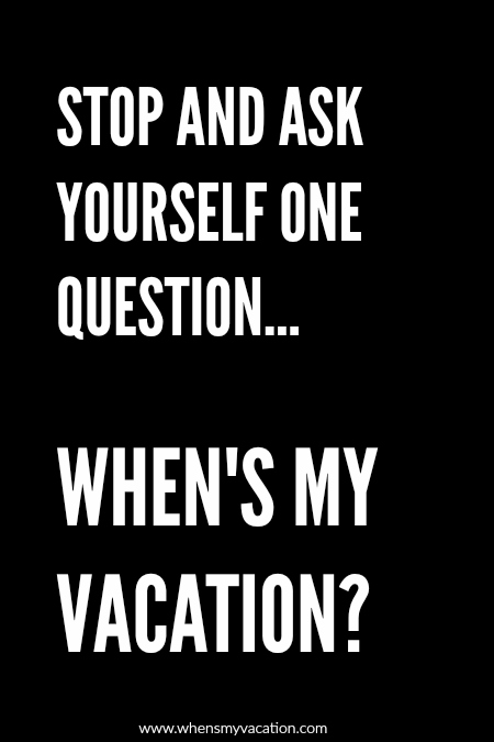 whensmyvacation-quotes stop and ask yourself one question? when's my vacation?