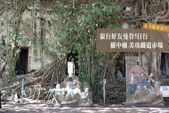 旅行好友曼谷5日行Day1-1 樹中廟.美功鐵道市場