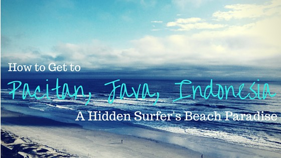 How to Get to Pacitan, Java Indonesia: A Hidden Surfer's Beach Paradise