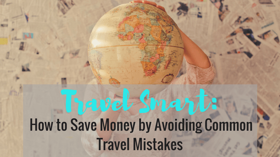 Travel Smart: How to Save Money by Avoiding Common Travel Mistakes