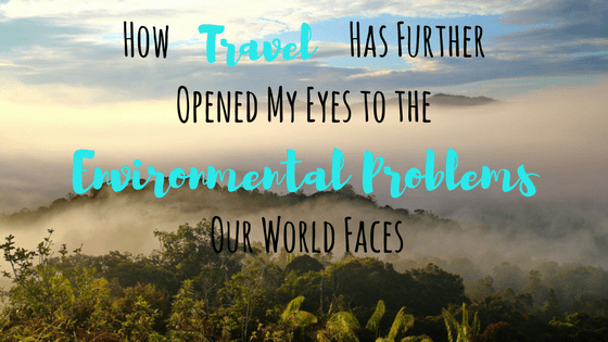 How Travel Has Further Opened My Eyes to the Environmental Problems Our World Faces