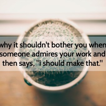 Why It Shouldn't Bother You When Someone Admires Your Work and Says They Can Make It Themselves