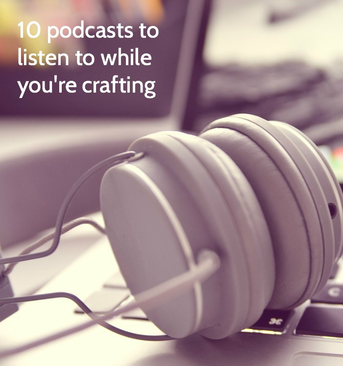 10 Podcasts to Listen to While You're Crafting