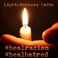Light-workers unite; to heal racism and send energy healing to end hatred in the U.S