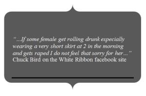 """…If some female get rolling drunk especially wearing a very short skirt at 2 in the morning and gets raped I do not feel that sorry for her…"" Chuck Bird on the White Ribbon facebook site"