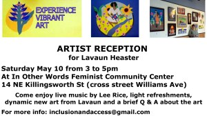 The logo for Experience Vibrant Art, an outside the frame piece of a mother by a river with flowers, and a photo of Lavaun by her art display at In Other Words Feminist Community Center. Text: Artist Reception for Lavaun Heaster. Saturday May 10 from 3:00 to 5:00 pm. In Other Words. 14 N Killingsworth St (cross street is N Williams). Come enjoy live music by Lee Rice, light refreshments, dynamic new art from Lavaun, and a brief Q & A about the art. For more info: inclusionandaccess@gmail.com