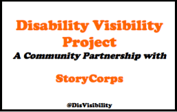 "Flyer for Disability Visibility Project is all orange and black text on a white background. Text says: ""Disability Visibility Project A community Partnership with StoryCorps #DisVisibility"""