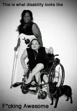 "Black and white photo of a Black woman with wheelchair love tattoo smiling and holding a cane, a white woman in a manual wheelchair with legs crossed and leaning over casually, and a small dog. Text on the picture says ""This is what disability looks like. F*cking Awesome."""