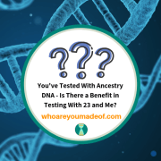 You've Tested With Ancestry DNA - Is There a Benefit in Testing With 23 and Me?