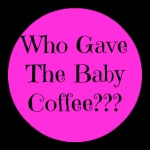 Who Gave The Baby Coffee
