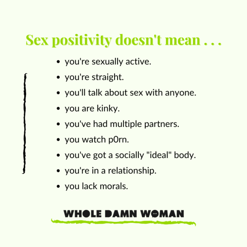 """Sex positivity doesn't mean . . .  you're sexually active. you're straight. you'll talk about sex with anyone. you are kinky. you've had multiple partners. you watch p0rn. you've got a socially """"ideal"""" body. you're in a relationship. you lack morals.  Whole Damn Woman logo"""