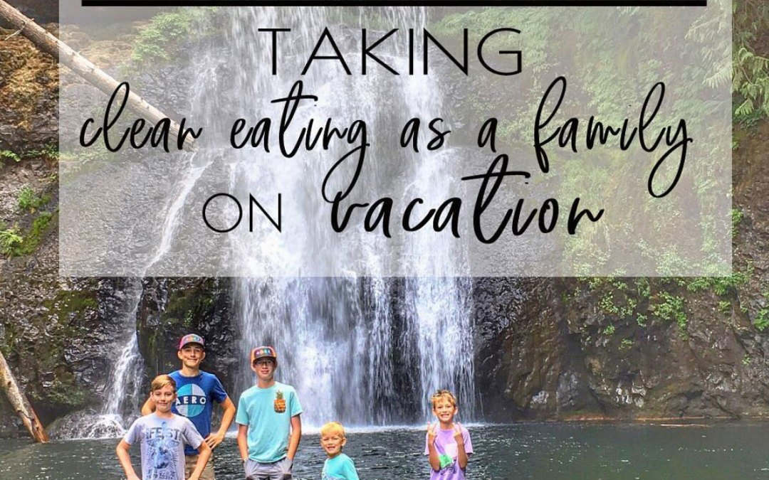 LESSONS LEARNED FROM TAKING CLEAN EATING AS A FAMILY ON A WEEK VACATION