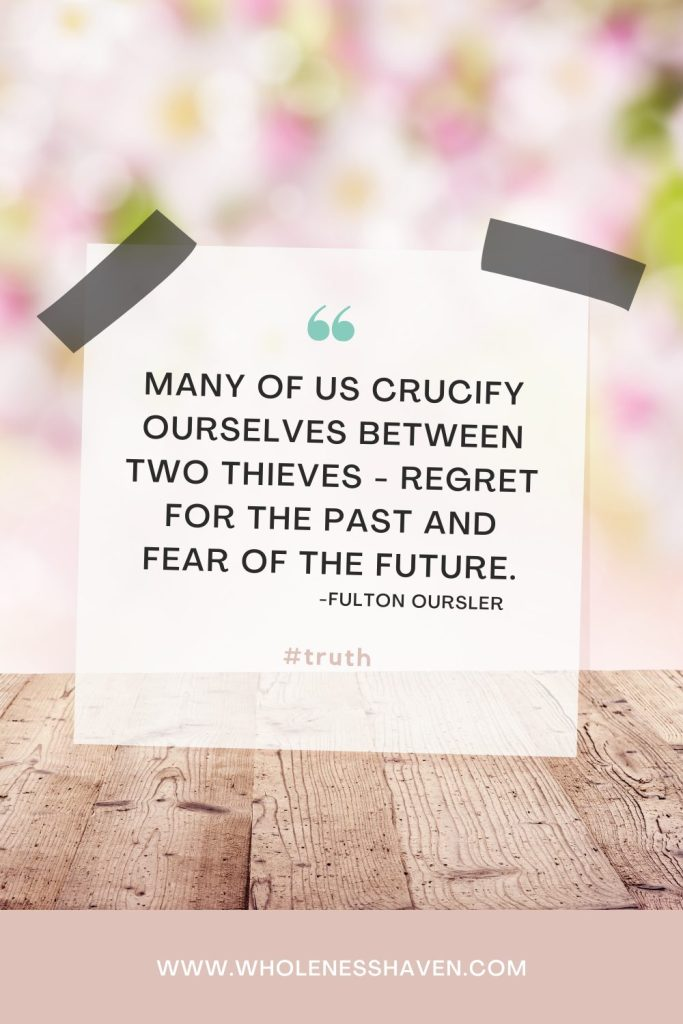 how to encourage yourself: many of us crucify ourselves between two thieves - regret for the past and fear of the future
