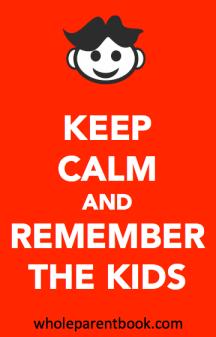 wholeparentbook.com keep calm and remember the kids