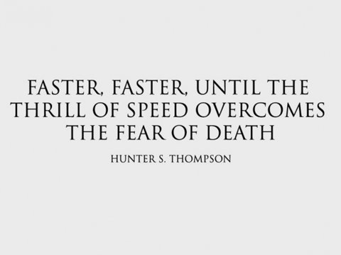 """Faster, faster, until the thrill of speed overcomes the fear of death."""