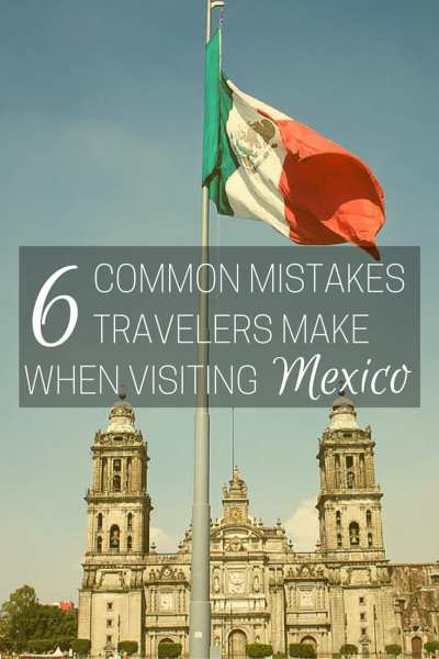 Common Mistakes Travelers make when visiting mexico