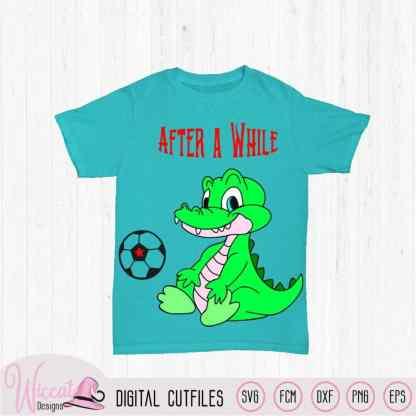 Crocodile after a while quote, Alligator svg, boys svg, zoo animal, T shirt designs, svg cricut, die cut, soccer svg, dxf cut file, cricut