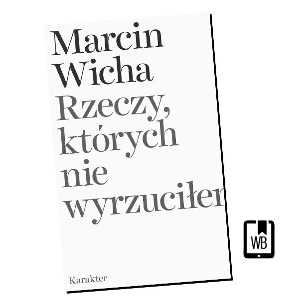 RZECZY, KTÓRYCH NIE WYRZUCIŁEM Marcin Wicha (Paszporty Polityki)