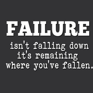 Failure isn't falling down it's remaining where you've fallen