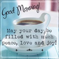 Good Morning May your day be filled with much peace, love and joy!