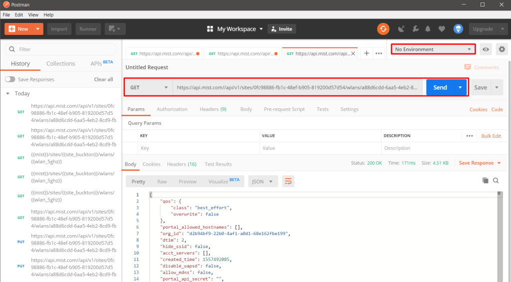 "Postman  File Edit View  Import  Runner  Q Filter  History  % MyWorkspace •  GET httpswapi.mist.corn""api/...•  Invite  GET httpswapi.mist.com//api..  Collections  GET httpswapi.mist.conwapi/....  APIs  Untitled Request  Clear all  Save Responses  Today  https://api mist.com.'/api/vl 'sites,'0fc98886-fb c48ef-b905-819200d57d54/wIans,'a88d6cdd-6aa5-4eb20...  Upgrade  Save  Headers (9)  Test Results  Visualize  Body  pre•request Script  VALUE  Value  Tests  Settings  DESCRIPTION  Description  status: 2000K Time: 1 71 ms  Cookies  Code  GET  GET  PUT  https://api.mist.com//api/vl 'sites/Ofc  Params  98886-fb 1 c-48ef-b905-819200d57d5  4/wlans/a88d6cdd-6aa54eb2-8cd9-fb  Authorization  Query Params  https://api.mist.com//api/vl 'sites/Ofc  98886-fb 1 c-48ef-b905-819200d57d5  4,'wlans/a88d6cdd-6aa5-4eb2-8cd9-fb  Key  Body Cookies Headers (16)  Size: 451 KB  Bulk Edit  Save Response  {(wIan_5ghz)}  ((wlan_5ghz))  {(m nsJ  ((wlan_5ghz))  https:,'/api mist.com//api/vl 'sites/Ofc  98886-fb 1 c48ef-b905-819200d57d5  https//api mist.com//api/vl 'sites/Ofc  98886-fb 1 c48ef-b905-819200d57d5  https""'/api mist.com//api/vl ""'sites/Ofc  98886-fb 1 c-48ef-b905-819200d57d5  Pretty Raw  Preview  ""class"": ""best effort""  ""overwrite"": false  id"": ""d2b94bf9-22bø-4af1-aød1-68e162fbe199""  ""dtim"": 2,  ""hide ssid"": false,  ""acct servers"":  ""created time"":  ""disable_uapsd"" :  [1,  1557492085,  false,  ""allow mdns"": false,"