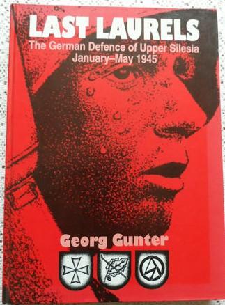 Last Laurels:The German Defence of Upper Silesia January-May 1945 - Georg Gunter