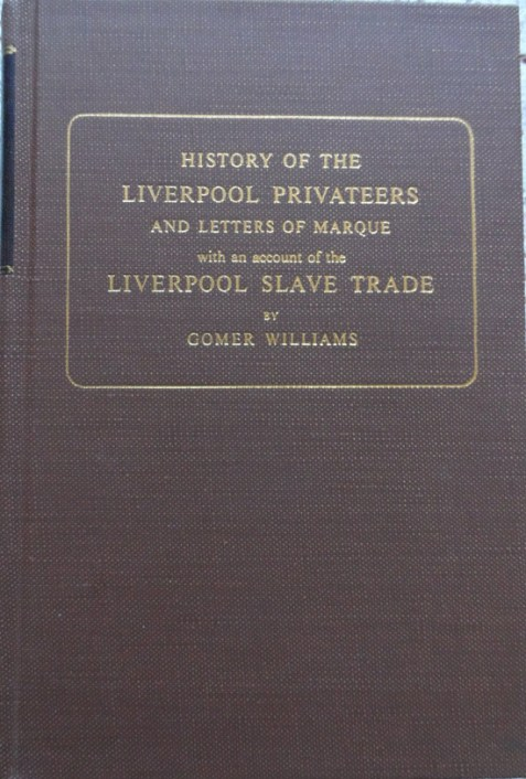 History of the Liverpool Privateers and Letters of Marque with an Account of the The Liverpool Slave Trade By Gomer Williams