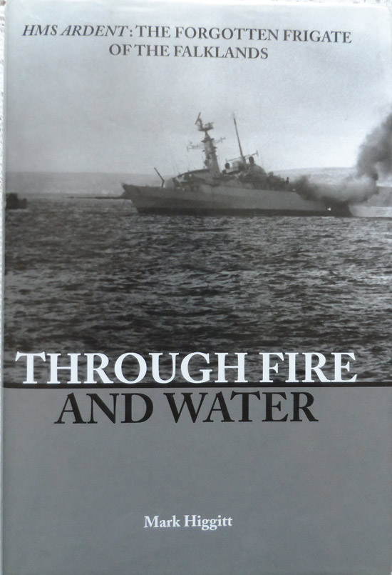 Through fire and Water - HMS Ardent: The Forgotten Frigate of the Falklands by Mark Higgitt - Hardback
