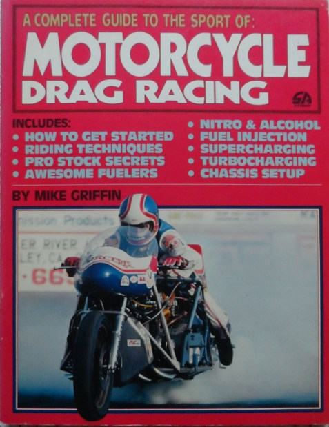 A Complete Guide to the Sport of Motorcycle Drag Racing By Mike Griffin
