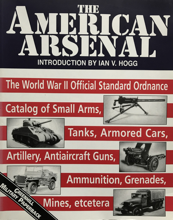 The American Arsenal: The World War II Official Standard Ordnance Catalog of Small Arms, Tanks, Armored Cars, Artillery, Antiaircraft Guns, Ammunition, Grenades, Mines, etc