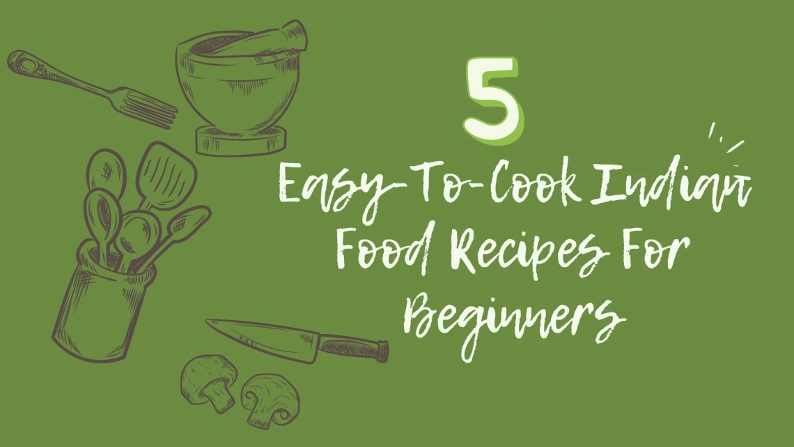 5 Easy-To-Cook Indian Food Recipes For Beginners
