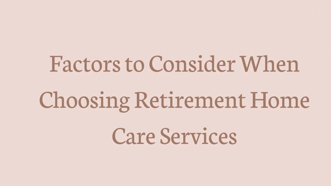 Factors to Consider When Choosing Retirement Home Care Services