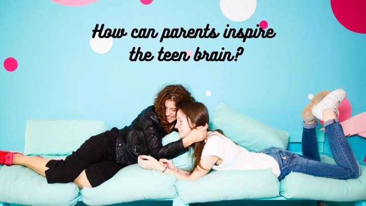 How can parents inspire the teen brain?