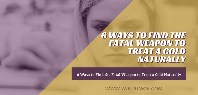 6 Ways to Find the Fatal Weapon to Treat a Cold Naturally