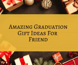 Amazing Graduation Gift Ideas For Friend