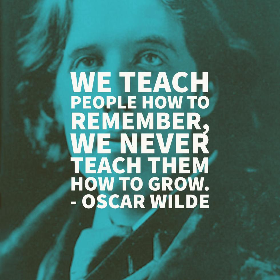 """We teach people how to remember, we never teach them how to grow."" - Oscar Wilde"