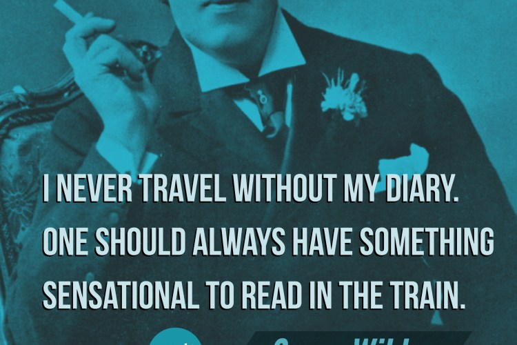 I never travel without my diary. One should always have something sensational to read in the train. - Oscar Wilde
