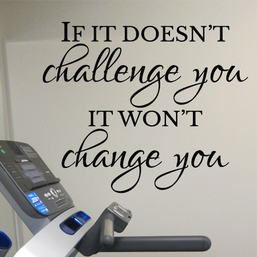 If it doesn't challenge you it won't change you Vinyl Wall Decal