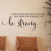 Don't Pray for Life to be Easy But Pray for Yourself to be Strong Vinyl Wall Decal