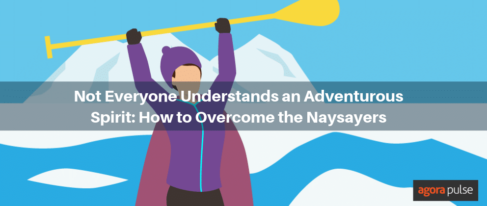 Not Everyone Understands an Adventurous Spirit: How to Overcome the Naysayers