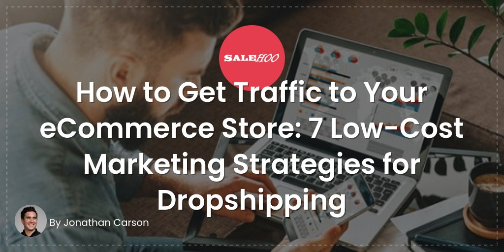 How to Get Traffic to Your eCommerce Store: 7 Low-Cost Marketing Strategies for Dropshipping
