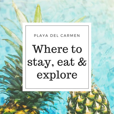 PLAYA DEL CARMEN – WHERE TO STAY, EAT & EXPLORE