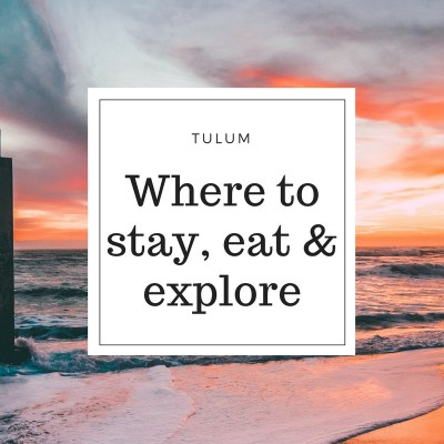 TULUM – WHERE TO STAY, EAT & EXPLORE