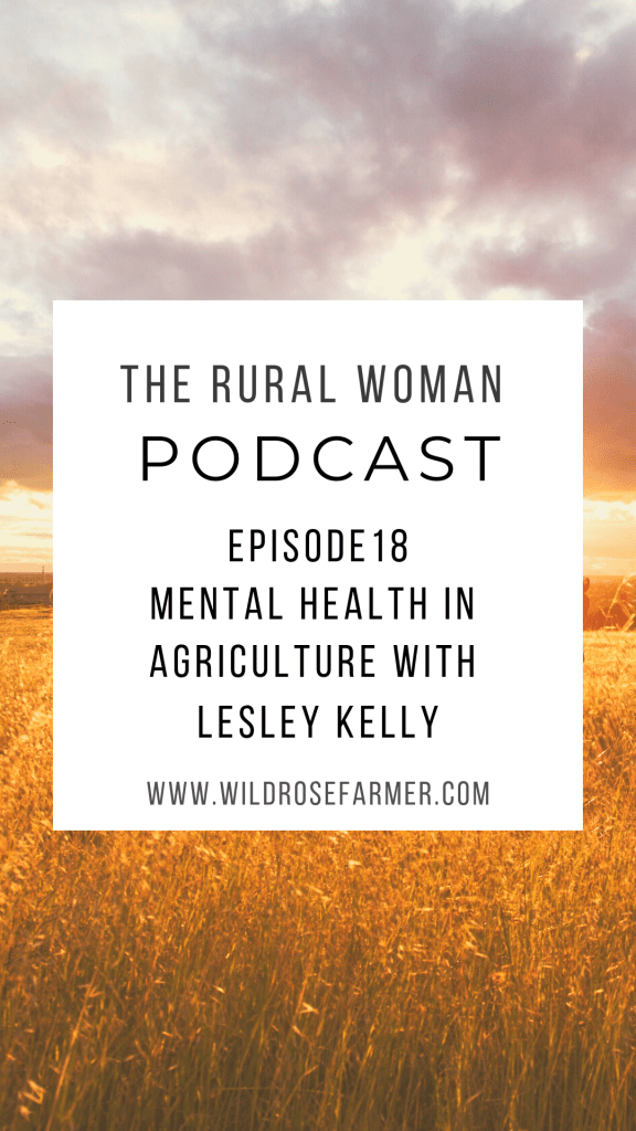 The Rural Woman Podcast Ep. 18 - Mental Health in Agriculture with Lesley Kelly | Available for Download wherever you listen to podcasts | WildRoseFarmer.com