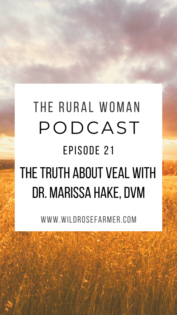 The Rural Woman Podcast Ep. 21 - The Truth About Veal with Dr. Marissa Hake, DVM | Available for Download wherever you listen to podcasts | Wildrosefarmer.com