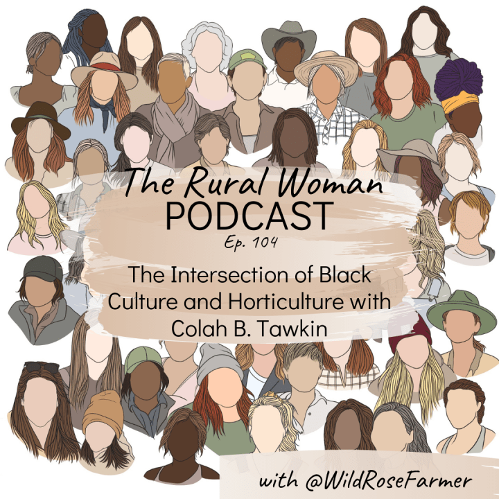 The Rural Woman Podcast Episode 104 – The Intersection of Black Culture and Horticulture with Colah B. Tawkin