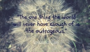 The one thing the world will never have enough of is the outrageous. Salvador Dali