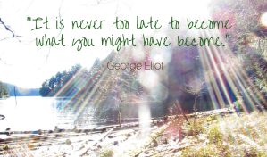 It's never too late to become what you might have become. George Eliot